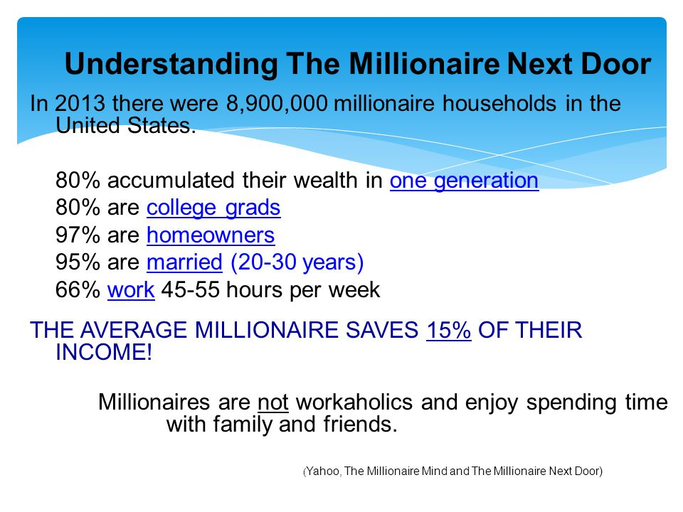 Understanding The Millionaire Next Door In 2013 there were 8,900,000 millionaire households in the United States. 80% accumulated their wealth in one