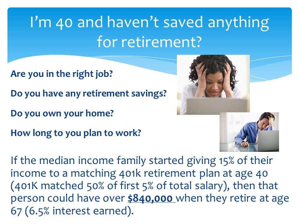 Are you in the right job? Do you have any retirement savings? Do you own your home? How long to you plan to work? If the median income family started