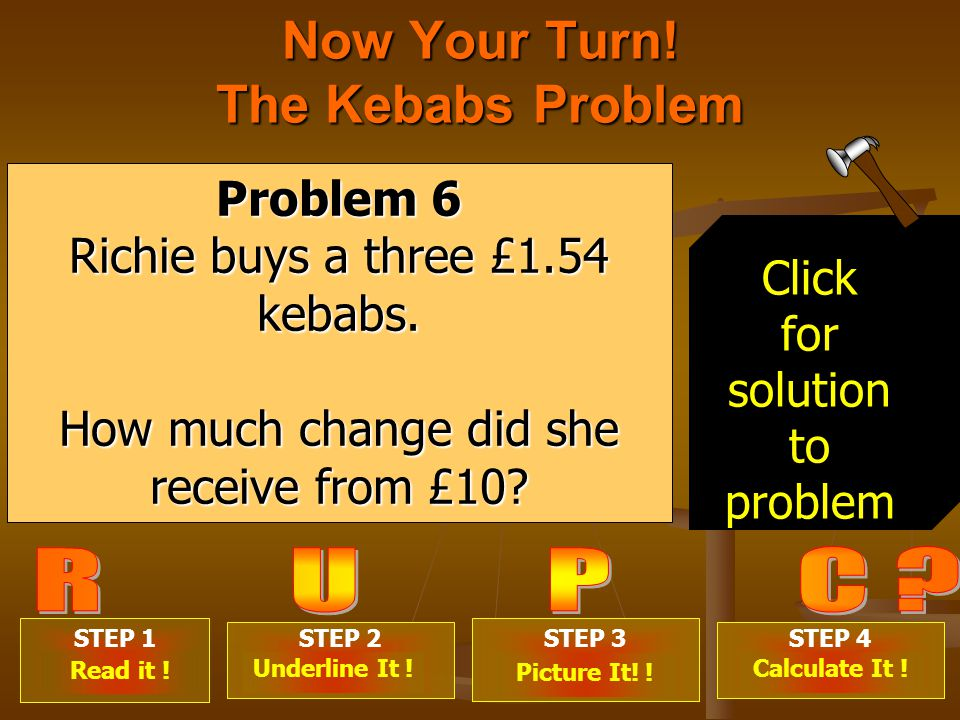 Now Your Turn. The Kebabs Problem STEP 1 . STEP 2 .