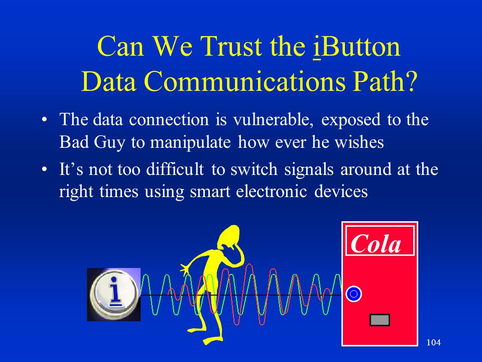 104 Can We Trust the iButton Data Communications Path? The data connection is vulnerable, exposed to the Bad Guy to manipulate how ever he wishes Its