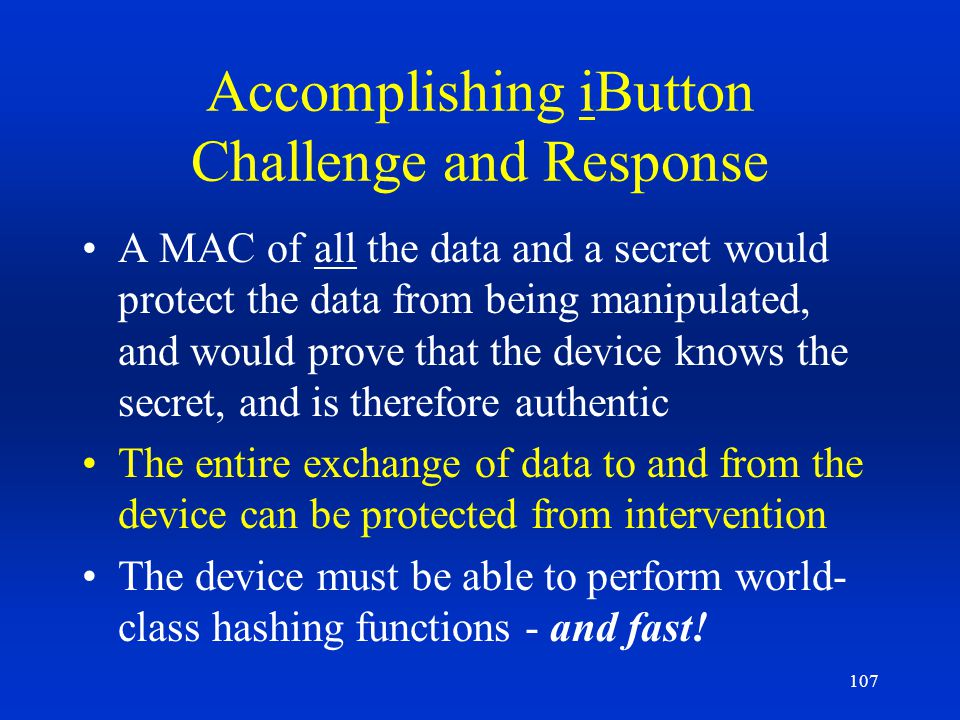 107 Accomplishing iButton Challenge and Response A MAC of all the data and a secret would protect the data from being manipulated, and would prove tha