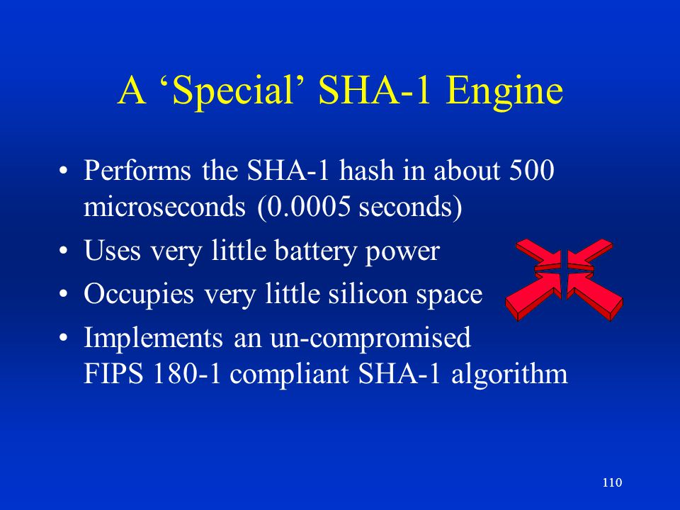 110 A Special SHA-1 Engine Performs the SHA-1 hash in about 500 microseconds (0.0005 seconds) Uses very little battery power Occupies very little sili