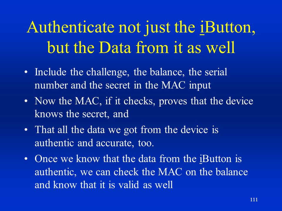 111 Authenticate not just the iButton, but the Data from it as well Include the challenge, the balance, the serial number and the secret in the MAC in