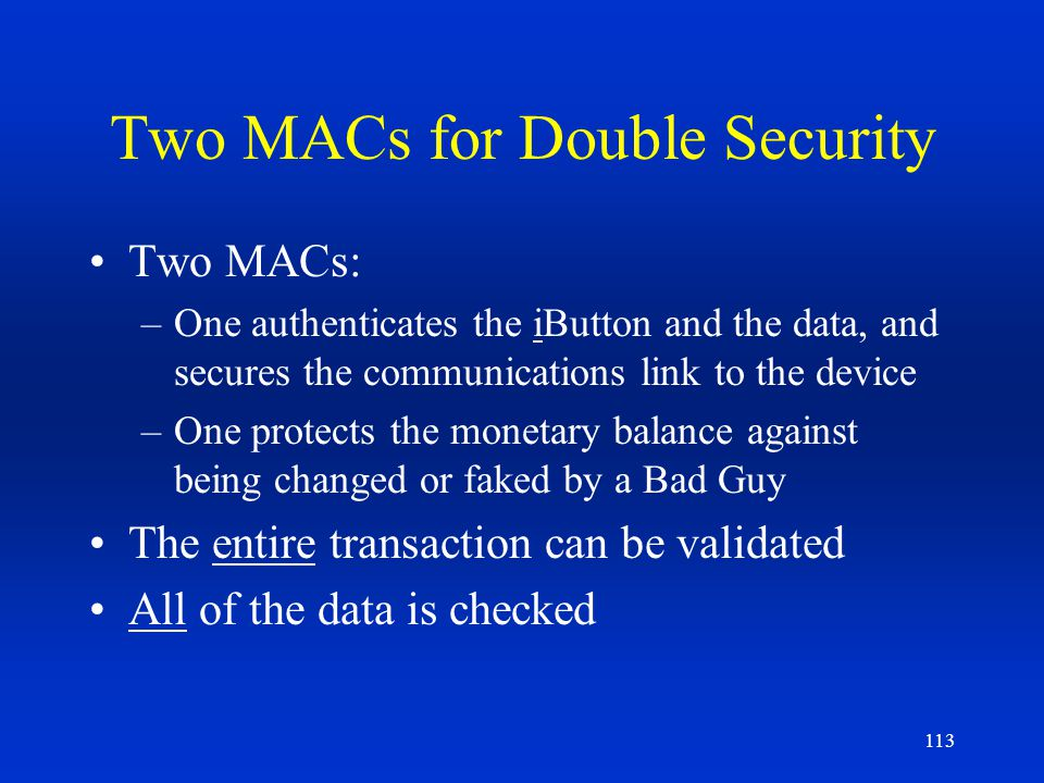 113 Two MACs for Double Security Two MACs: –One authenticates the iButton and the data, and secures the communications link to the device –One protect