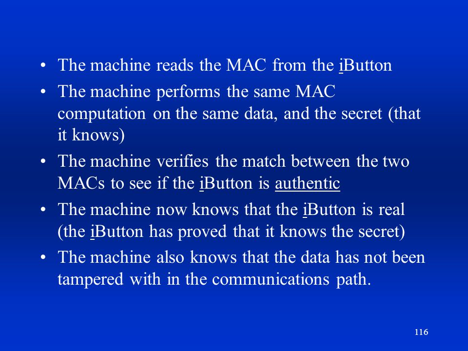 116 The machine reads the MAC from the iButton The machine performs the same MAC computation on the same data, and the secret (that it knows) The mach