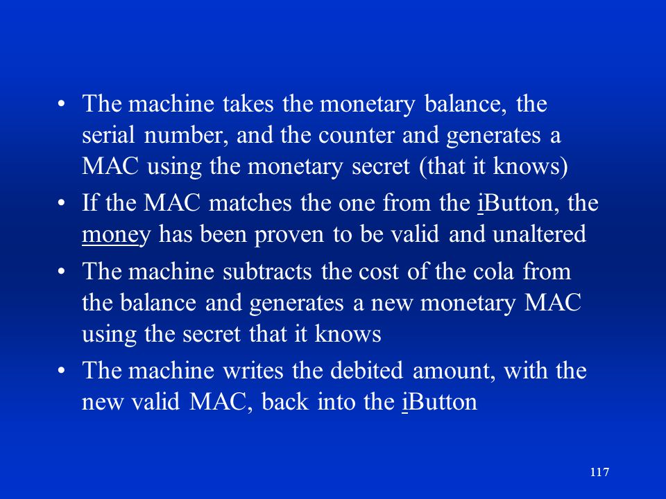 117 The machine takes the monetary balance, the serial number, and the counter and generates a MAC using the monetary secret (that it knows) If the MA