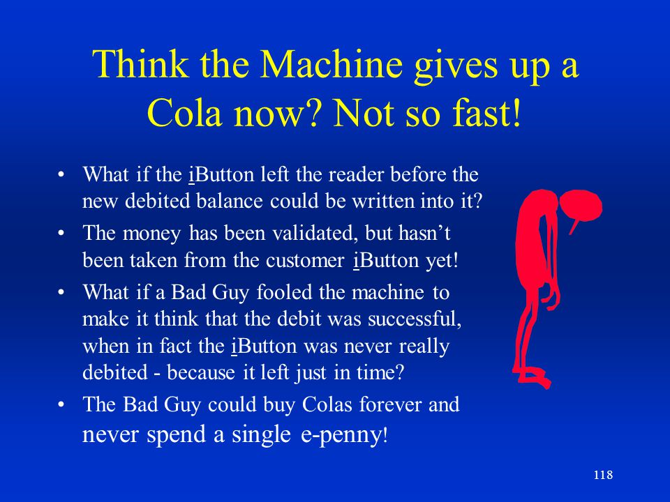 118 Think the Machine gives up a Cola now? Not so fast! What if the iButton left the reader before the new debited balance could be written into it? T