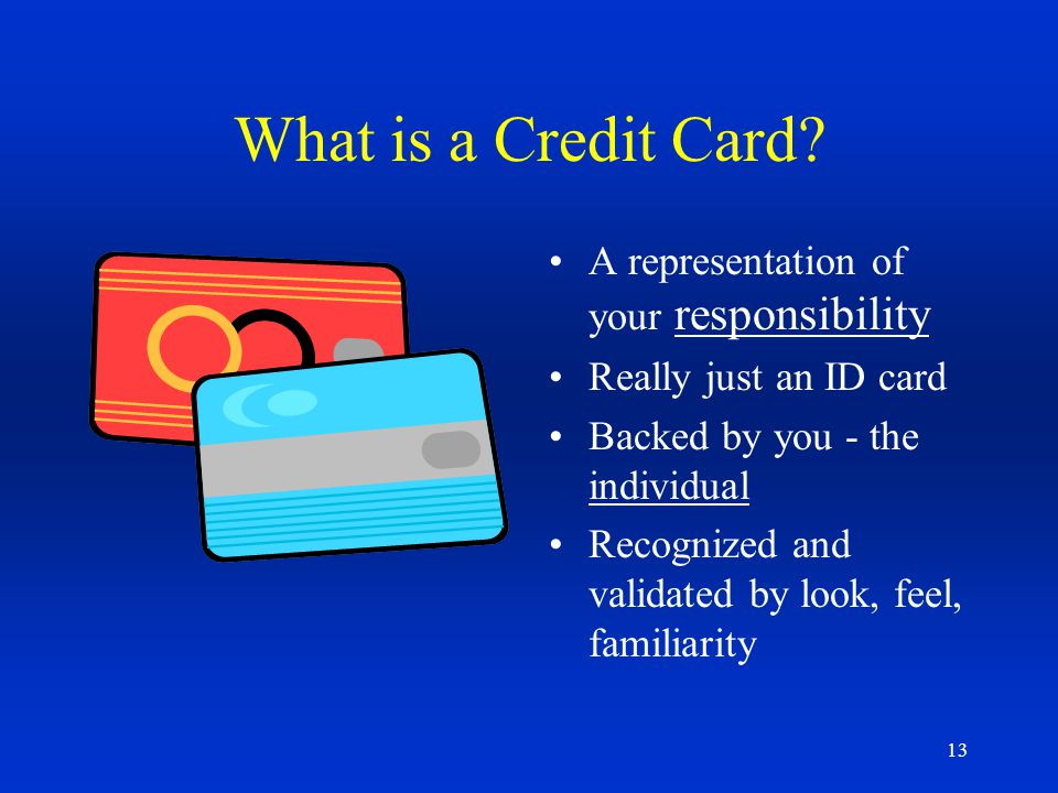 13 What is a Credit Card? A representation of your responsibility Really just an ID card Backed by you - the individual Recognized and validated by lo