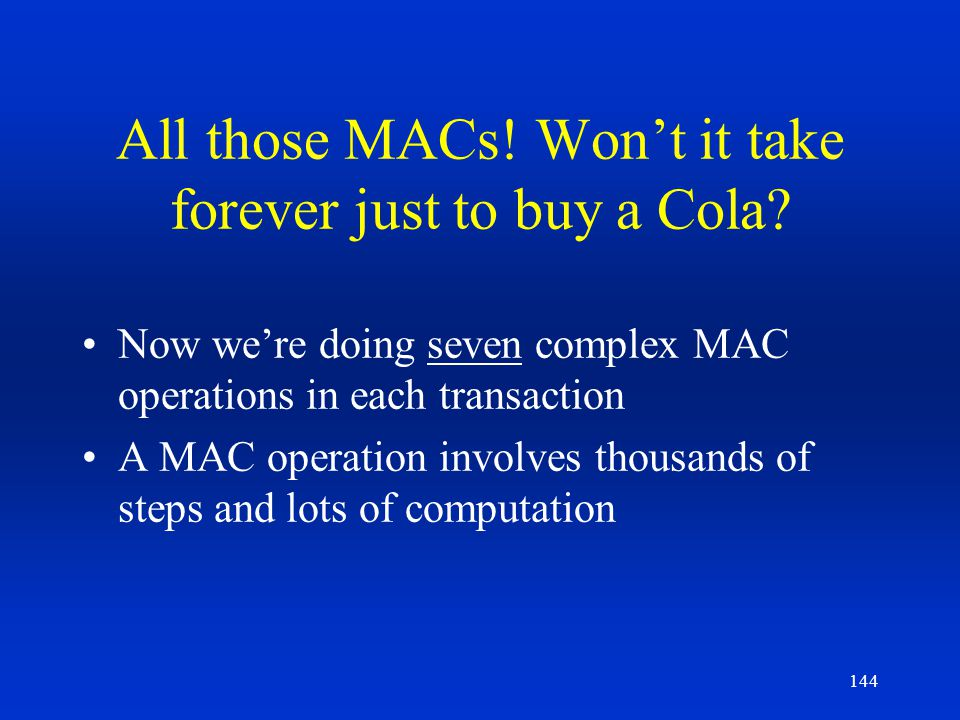 144 All those MACs! Wont it take forever just to buy a Cola? Now were doing seven complex MAC operations in each transaction A MAC operation involves