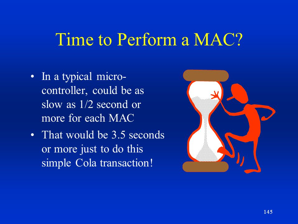 145 Time to Perform a MAC? In a typical micro- controller, could be as slow as 1/2 second or more for each MAC That would be 3.5 seconds or more just