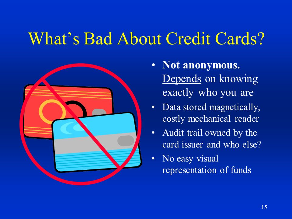 15 Whats Bad About Credit Cards? Not anonymous. Depends on knowing exactly who you are Data stored magnetically, costly mechanical reader Audit trail