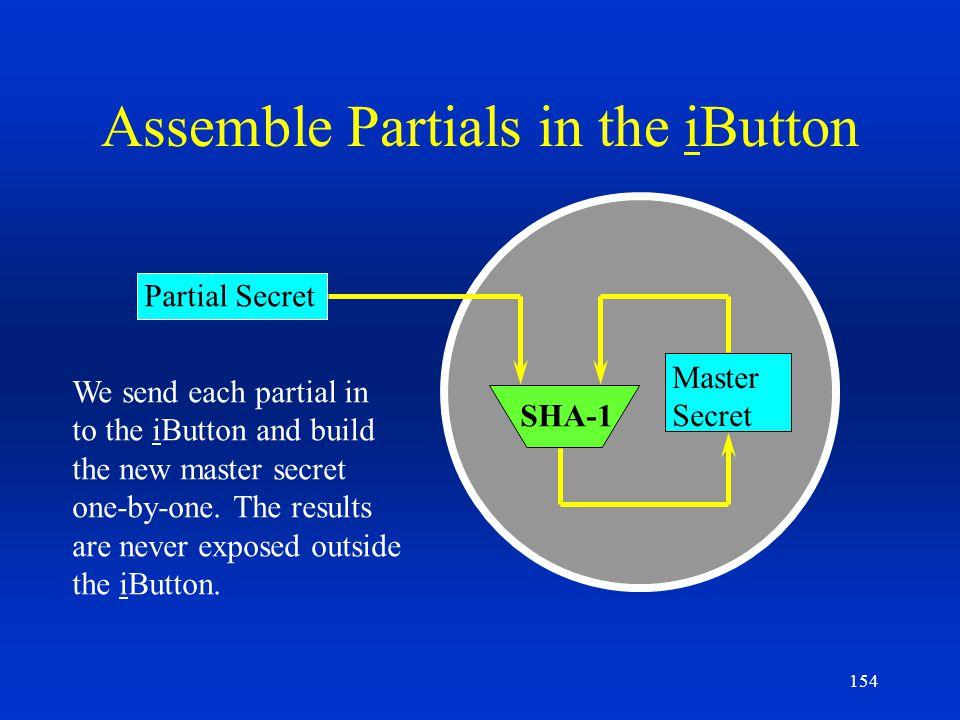 154 Assemble Partials in the iButton Partial Secret Master Secret SHA-1 We send each partial in to the iButton and build the new master secret one-by-