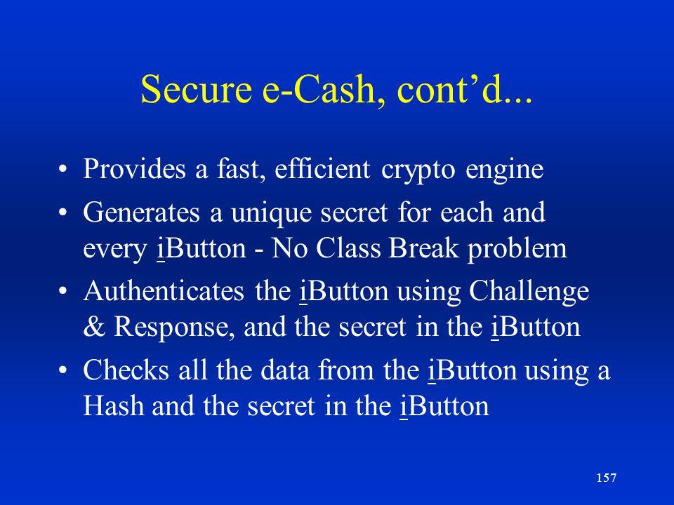 157 Secure e-Cash, contd... Provides a fast, efficient crypto engine Generates a unique secret for each and every iButton - No Class Break problem Aut