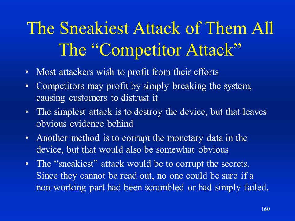 160 The Sneakiest Attack of Them All The Competitor Attack Most attackers wish to profit from their efforts Competitors may profit by simply breaking