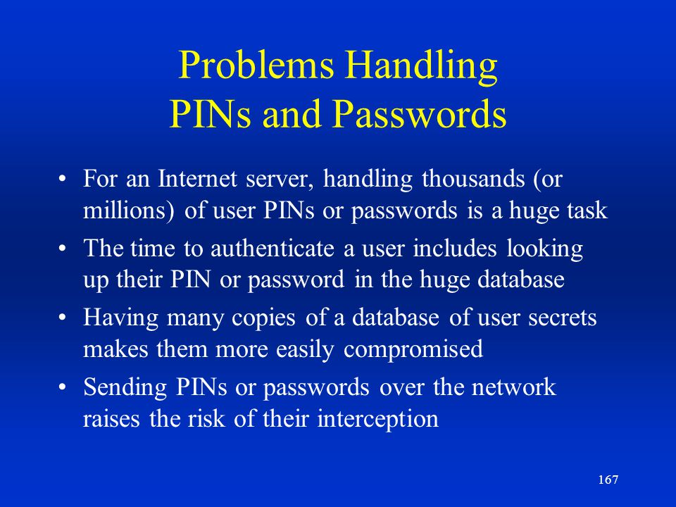 167 Problems Handling PINs and Passwords For an Internet server, handling thousands (or millions) of user PINs or passwords is a huge task The time to