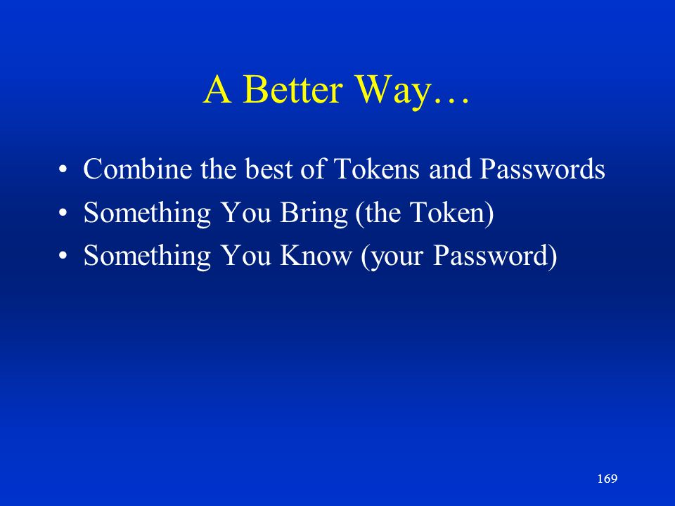 169 A Better Way… Combine the best of Tokens and Passwords Something You Bring (the Token) Something You Know (your Password)