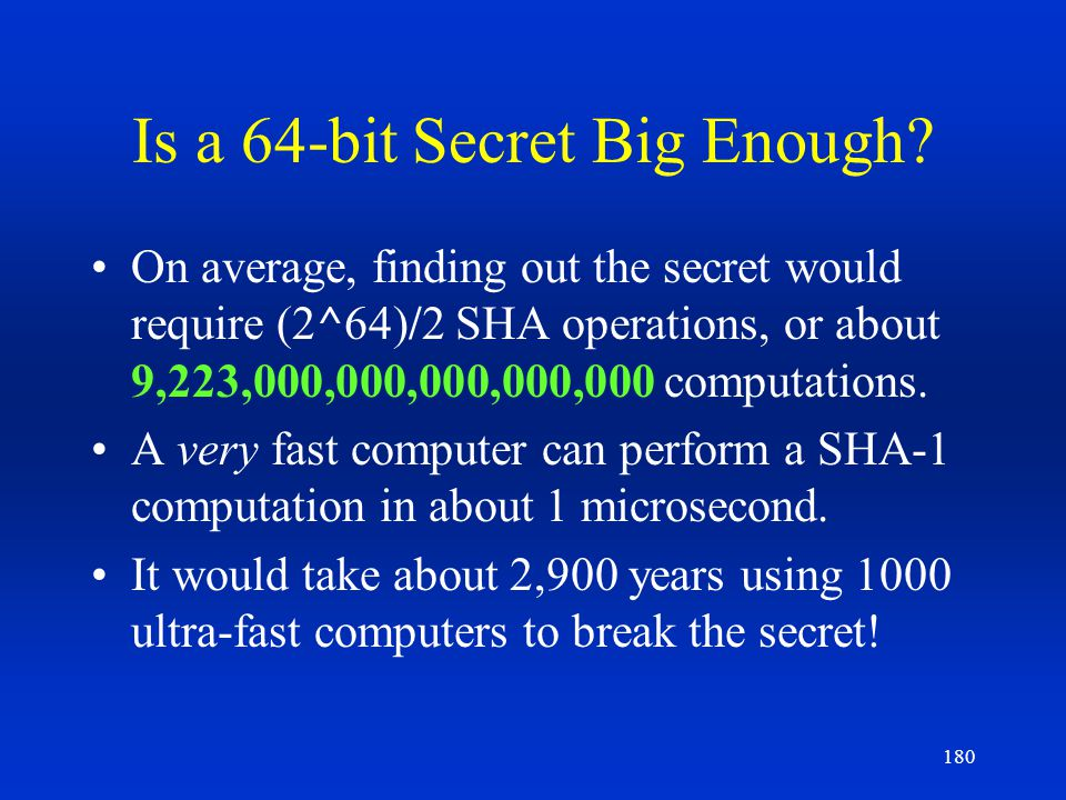 180 Is a 64-bit Secret Big Enough? On average, finding out the secret would require (2^64)/2 SHA operations, or about 9,223,000,000,000,000,000 comput