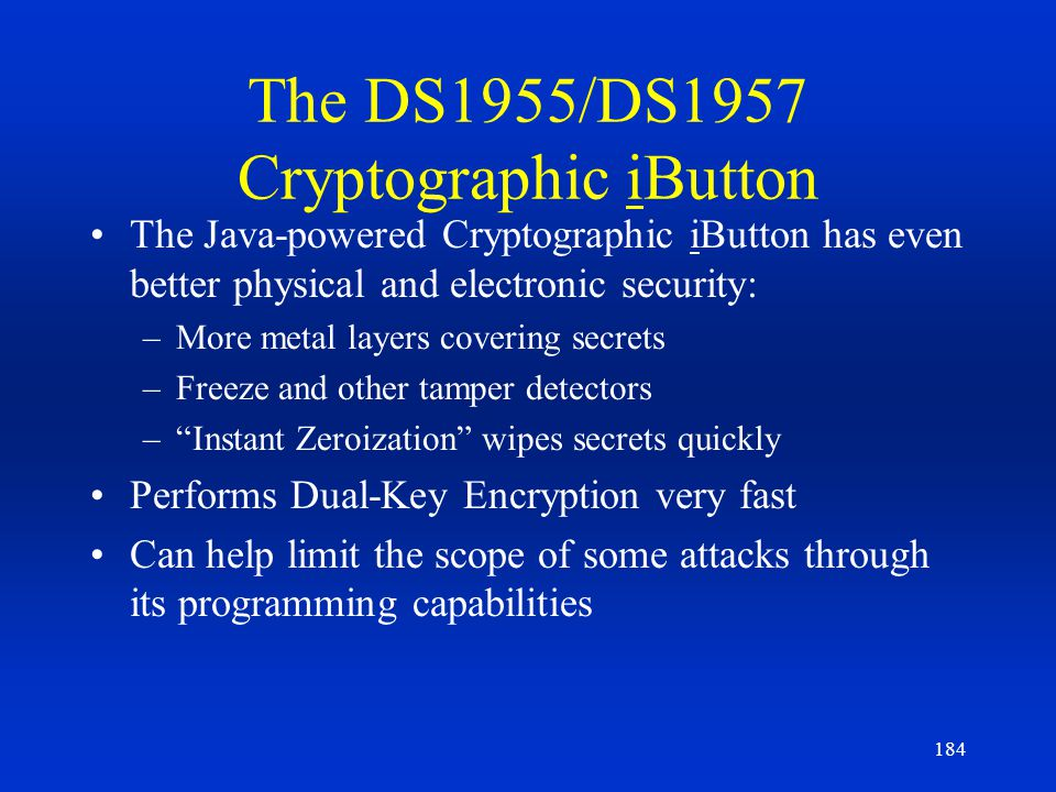 184 The DS1955/DS1957 Cryptographic iButton The Java-powered Cryptographic iButton has even better physical and electronic security: –More metal layer
