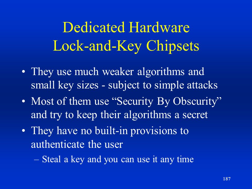 187 Dedicated Hardware Lock-and-Key Chipsets They use much weaker algorithms and small key sizes - subject to simple attacks Most of them use Security