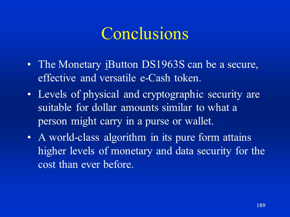 189 Conclusions The Monetary iButton DS1963S can be a secure, effective and versatile e-Cash token. Levels of physical and cryptographic security are
