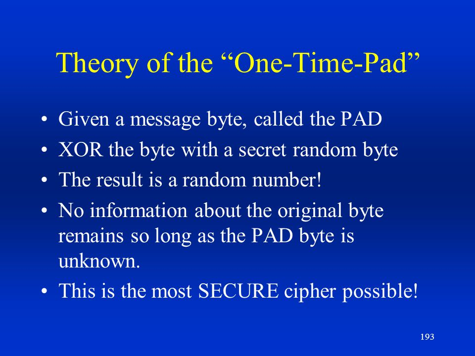 193 Theory of the One-Time-Pad Given a message byte, called the PAD XOR the byte with a secret random byte The result is a random number! No informati