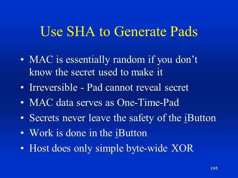 195 Use SHA to Generate Pads MAC is essentially random if you dont know the secret used to make it Irreversible - Pad cannot reveal secret MAC data se