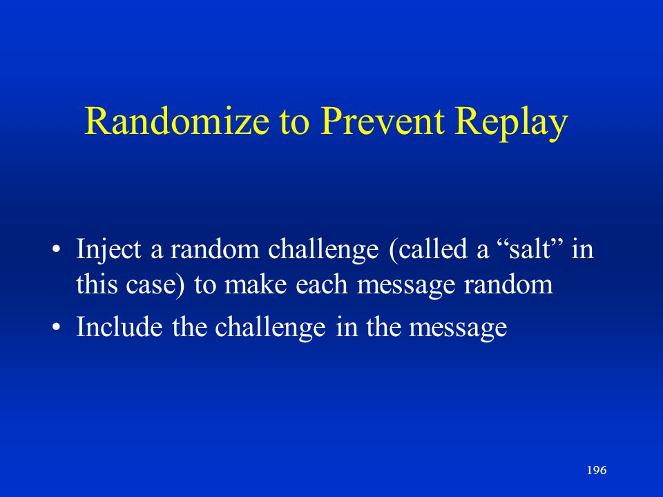 196 Randomize to Prevent Replay Inject a random challenge (called a salt in this case) to make each message random Include the challenge in the messag