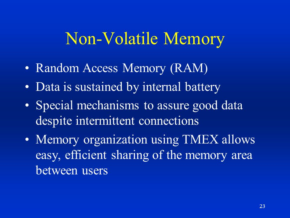 23 Non-Volatile Memory Random Access Memory (RAM) Data is sustained by internal battery Special mechanisms to assure good data despite intermittent co