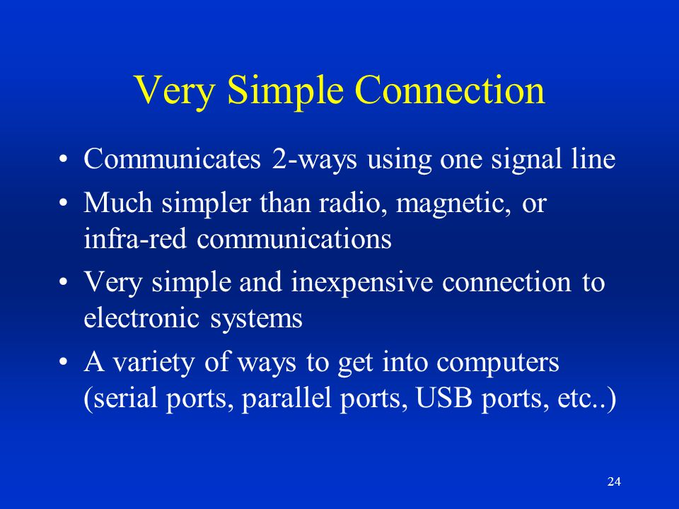 24 Very Simple Connection Communicates 2-ways using one signal line Much simpler than radio, magnetic, or infra-red communications Very simple and ine
