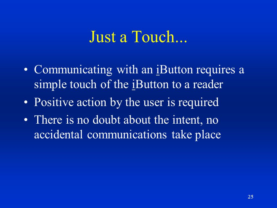 25 Just a Touch... Communicating with an iButton requires a simple touch of the iButton to a reader Positive action by the user is required There is n