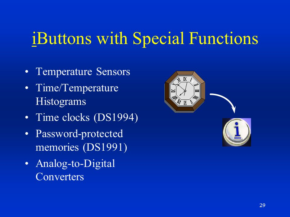 29 iButtons with Special Functions Temperature Sensors Time/Temperature Histograms Time clocks (DS1994) Password-protected memories (DS1991) Analog-to