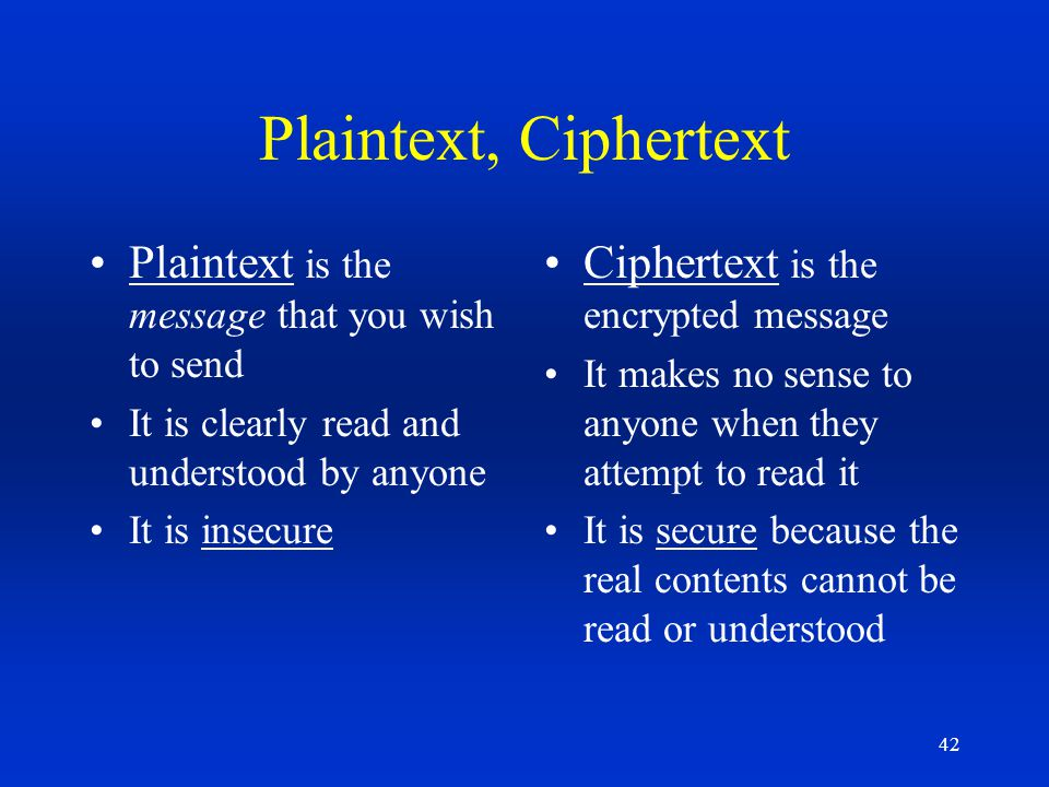 42 Plaintext, Ciphertext Plaintext is the message that you wish to send It is clearly read and understood by anyone It is insecure Ciphertext is the e