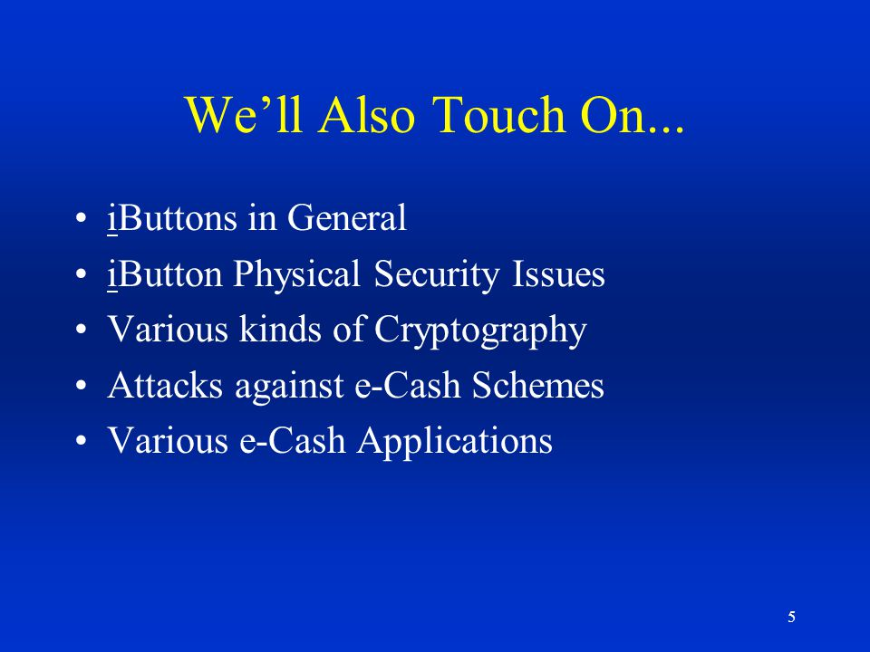 106 Requirements to Perform Secure e-Cash Authenticate the iButton device to make sure its not an Emulation Verify that all of the data has not been in any way corrupted or altered in the communications path Validate the monetary balance and make sure it has not been altered