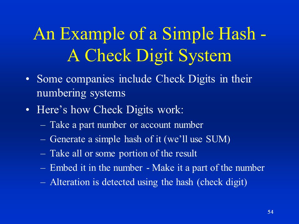 54 An Example of a Simple Hash - A Check Digit System Some companies include Check Digits in their numbering systems Heres how Check Digits work: –Tak