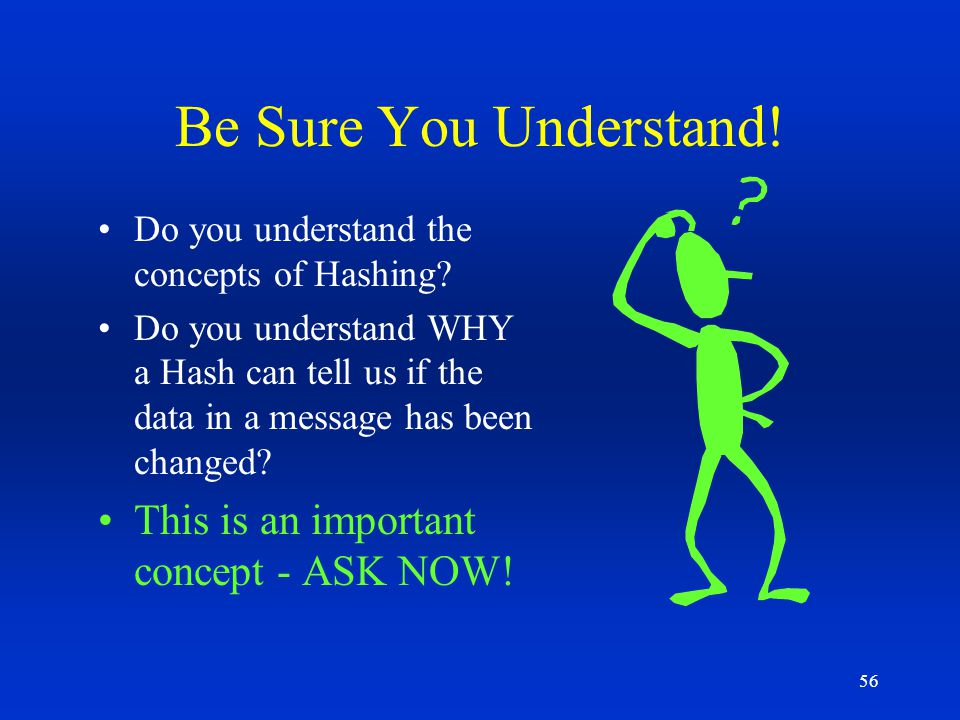 56 Be Sure You Understand! Do you understand the concepts of Hashing? Do you understand WHY a Hash can tell us if the data in a message has been chang