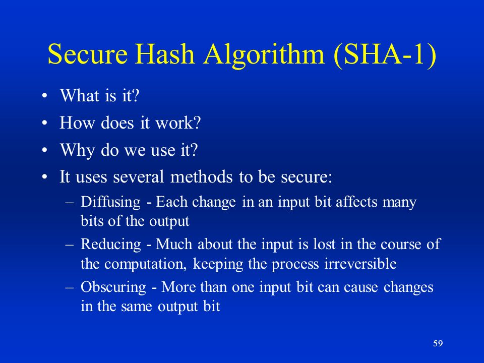 59 Secure Hash Algorithm (SHA-1) What is it? How does it work? Why do we use it? It uses several methods to be secure: –Diffusing - Each change in an