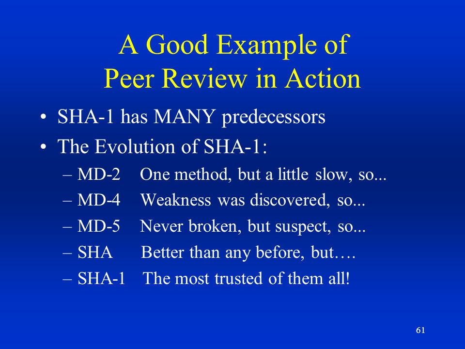 61 A Good Example of Peer Review in Action SHA-1 has MANY predecessors The Evolution of SHA-1: –MD-2 One method, but a little slow, so... –MD-4 Weakne