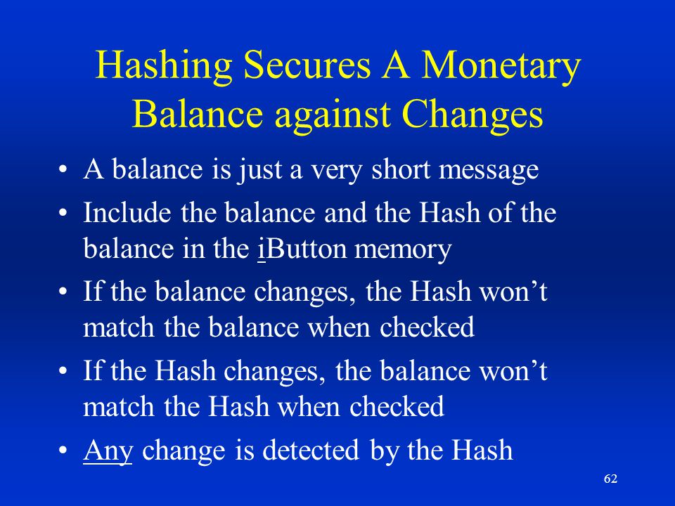 62 Hashing Secures A Monetary Balance against Changes A balance is just a very short message Include the balance and the Hash of the balance in the iB