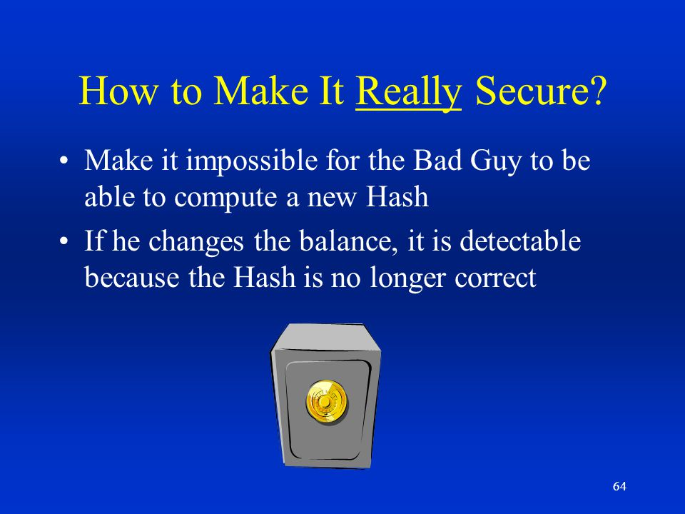 64 How to Make It Really Secure? Make it impossible for the Bad Guy to be able to compute a new Hash If he changes the balance, it is detectable becau