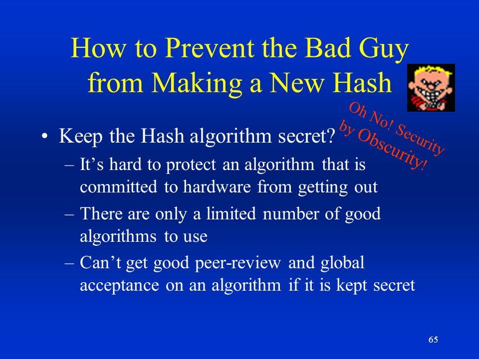 65 How to Prevent the Bad Guy from Making a New Hash Keep the Hash algorithm secret? –Its hard to protect an algorithm that is committed to hardware f