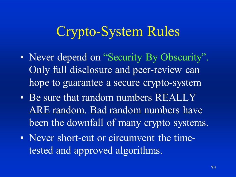 73 Crypto-System Rules Never depend on Security By Obscurity. Only full disclosure and peer-review can hope to guarantee a secure crypto-system Be sur