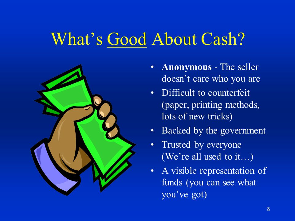 8 Whats Good About Cash? Anonymous - The seller doesnt care who you are Difficult to counterfeit (paper, printing methods, lots of new tricks) Backed