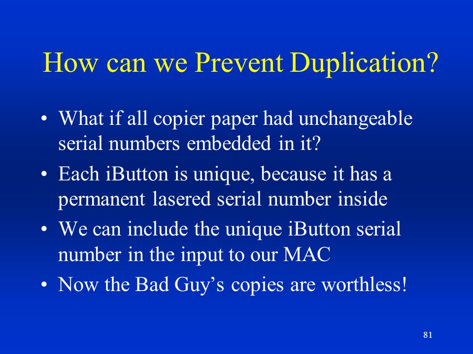 81 How can we Prevent Duplication? What if all copier paper had unchangeable serial numbers embedded in it? Each iButton is unique, because it has a p