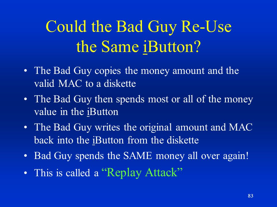 83 Could the Bad Guy Re-Use the Same iButton? The Bad Guy copies the money amount and the valid MAC to a diskette The Bad Guy then spends most or all