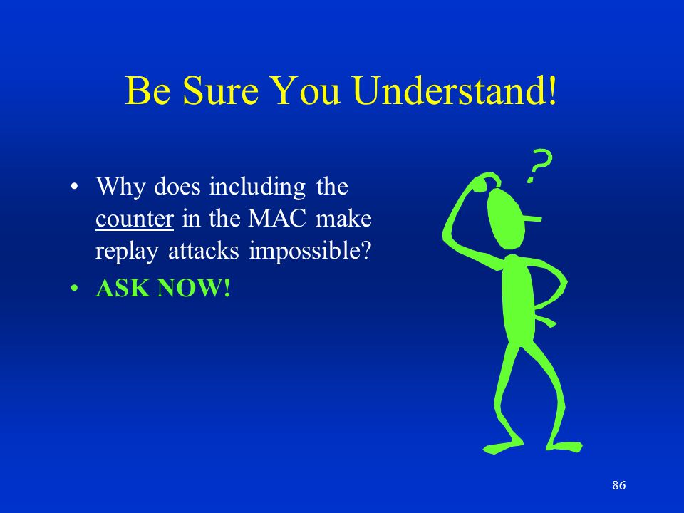 86 Be Sure You Understand! Why does including the counter in the MAC make replay attacks impossible? ASK NOW!