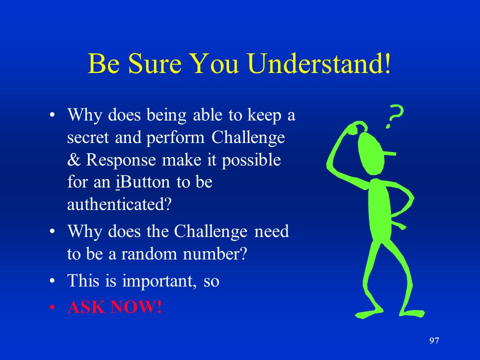 97 Be Sure You Understand! Why does being able to keep a secret and perform Challenge & Response make it possible for an iButton to be authenticated?