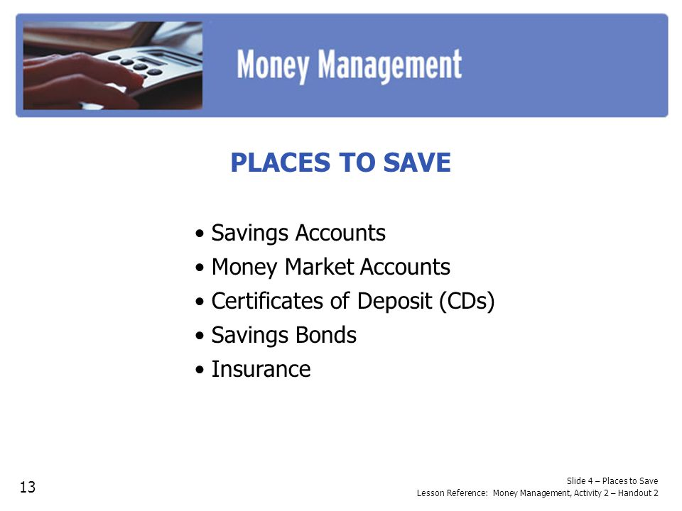 Slide 4 – Places to Save Lesson Reference: Money Management, Activity 2 – Handout 2 PLACES TO SAVE Savings Accounts Money Market Accounts Certificates of Deposit (CDs) Savings Bonds Insurance 13
