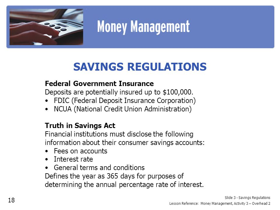 Slide 3 - Savings Regulations Lesson Reference: Money Management, Activity 3 – Overhead 2 SAVINGS REGULATIONS Federal Government Insurance Deposits are potentially insured up to $100,000.
