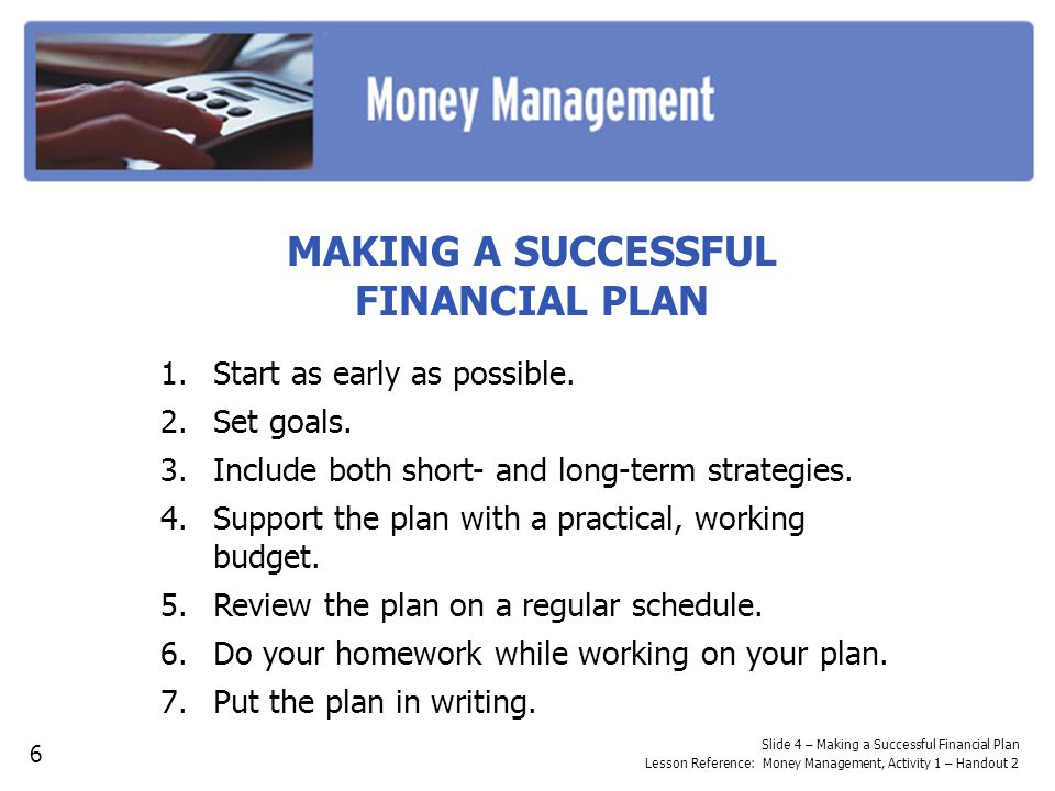 Slide 4 – Making a Successful Financial Plan Lesson Reference: Money Management, Activity 1 – Handout 2 MAKING A SUCCESSFUL FINANCIAL PLAN 1.Start as early as possible.