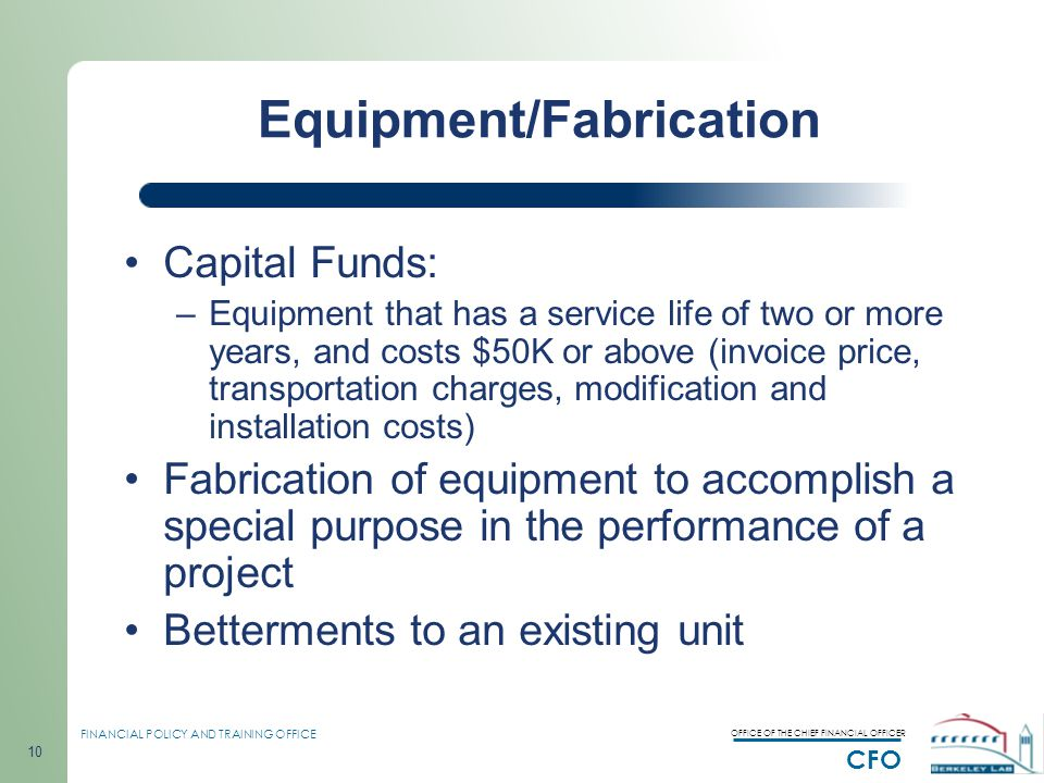 OFFICE OF THE CHIEF FINANCIAL OFFICER CFO FINANCIAL POLICY AND TRAINING OFFICE 10 Capital Funds: –Equipment that has a service life of two or more years, and costs $50K or above (invoice price, transportation charges, modification and installation costs) Fabrication of equipment to accomplish a special purpose in the performance of a project Betterments to an existing unit Equipment/Fabrication
